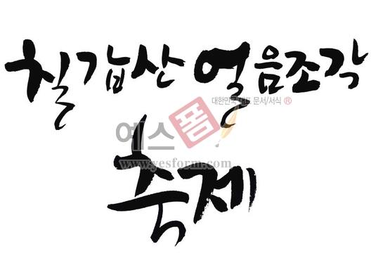 미리보기: 칠갑산 얼름조각축제 - 손글씨 > 캘리그래피 > 행사/축제